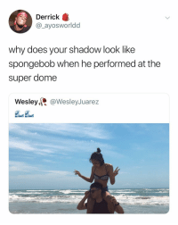 SpongeBob, Girl Memes, and Super: Derrick  @_ayosworldd  why does your shadow look like  spongebob when he performed at the  super dome  Wesley,@WesleyJuarez I'm dead