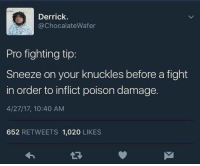 """Memes, Pro, and Fight: Derrick.  @ChocalateWafer  Pro fighting tip  Sneeze on your knuckles before a fight  in order to inflict poison damage.  4/27/17, 10:40 AM  652 RETWEETS 1,020 LIKES <p>Poison Damage via /r/memes <a href=""""https://ift.tt/2J6q1cl"""">https://ift.tt/2J6q1cl</a></p>"""
