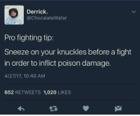 Anaconda, Blackpeopletwitter, and Pro: Derrick.  @ChocalateWafer  Pro fighting tip:  Sneeze on your knuckles before a fight  in order to inflict poison damage.  4/27/17, 10:40 AM  652 RETWEETS 1,020 LIKES <p>[Alchemy 100] (via /r/BlackPeopleTwitter)</p>