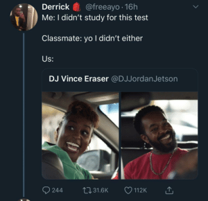 Dank, Memes, and Target: Derrick@freeayo .16h  Me: I didn't study for this test  Classmate: yo I didn't either  Us:  DJ Vince Eraser @DJJordanJetson At least we in it together by adventuresoftors MORE MEMES