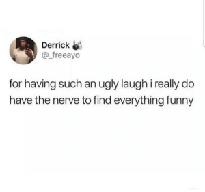 Be Like, Dank, and Funny: Derrick  @ freeayo  for having such an ugly laugh i really do  have the nerve to find everything funny Sometimes it be like that tho by erricyo MORE MEMES