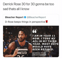 Basketball, Derrick Rose, and Facts: Derrick Rose 30 for 30 gonna be too  sad thats all I know  Bleacher Report·@BleacherReport  D-Rose keeps things in perspective  $6  I AM IN YEAR 11  NOW. I TORE MY  | ACL IN MY THIRD  YEAR. MOST GUYS  WOULD HAVE  BEEN RETIRED.  DERRICK ROSE  ON HIS CAREER Facts 😓 nbamemes nba rose (Via @bleacherreport , h-t: ‪LORAFRIMANEE‬-Twitter)