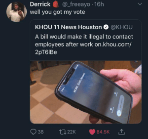 Dank, Memes, and News: Derrick S@_freeayo 16h  well you got my vote  KHOU 11 News Houston @KHOU  A bill would make it illegal to contact  employees after work on.khou.com/  2pT6lBe  938 t022K 84.5K Got my vote as well! by KingMjolnir MORE MEMES