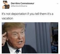 Vacation, Dank Memes, and Lms: Derriere Connoisseur  BardockObama  It's not deportation if you tell them it's a  vacation Lms if ur getting deported