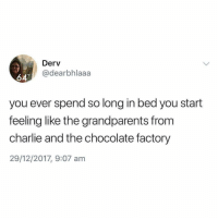 Charlie, Chocolate, and Girl Memes: Derv  @dearbhlaaa  64  you ever spend so long in bed you start  feeling like the grandparents from  charlie and the chocolate factory  29/12/2017, 9:07 am I'd get up for a chocolate bar tho