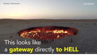 Memes, Gateway, and 🤖: Derweze, Turkmenistan  This looks like  a gateway directly to HELL  IN THE  Team Adventure Welcome to Hell:   Giant hole in Turkmenistan desert burning for over 45 years!