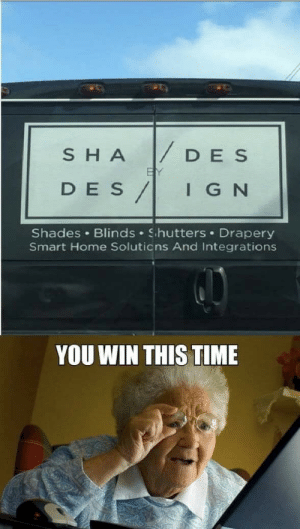 Home, Time, and Ign: | DES  SHA  BY  DES/  IGN  Shades Blinds Shutters Drapery  Smart Home Soluticns And Integrations  YOU WIN THIS TIME .