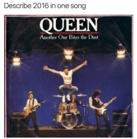 Describe 2016 in one song  QUEEN  Another One Bites the Dust YEAH. We've lost so many great people this year and I'm so sad bout it. 😭 💫 💫 💫 💫 💫 rip🙏 damn fuck2016 damndaniel tf queen meme dank music verymeme