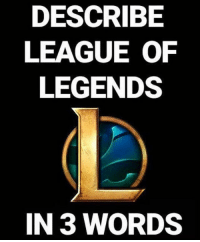 Describe LoL in 3 words 😁 leagueoflegends leagueoflegend leagueoflegendsmemes leaguevines lolfam3 games riotgames asian drawing art artwork gamer gaming manga anime videogames lolfam1: DESCRIBE  LEAGUE OF  LEGENDS  IN 3 WORDS Describe LoL in 3 words 😁 leagueoflegends leagueoflegend leagueoflegendsmemes leaguevines lolfam3 games riotgames asian drawing art artwork gamer gaming manga anime videogames lolfam1