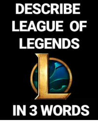 Memes, 🤖, and League: DESCRIBE  LEAGUE OF  LEGENDS  IN 3 WORDS JUST DO IT! leagueoflegendsmemes leagueoflegend leagueoflegends leaguevines