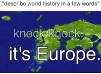 "Europe, History, and World: ""describe world history in a few words'""  2  knockkaock  it's Europe"