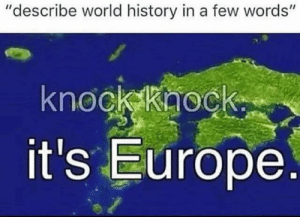 "Dank, Fire, and Memes: ""describe world history in a few words'""  2  knockkaock  it's Europe World History in four words by Fire_Weasle MORE MEMES"