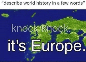 "Memes, Europe, and History: ""describe world history in a few words""  knock kaock  it's Europe Open up via /r/memes https://ift.tt/2wxQryC"