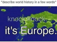 "Memes, Europe, and History: ""describe world history in a few words""  knockkaock  it's Europe <p>Knock knock via /r/memes <a href=""http://ift.tt/2G5b1Nx"">http://ift.tt/2G5b1Nx</a></p>"