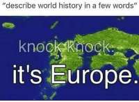 "Politics, Europe, and History: ""describe world history in a few words""  knockkaock  it's Europe"