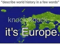 "Europe, History, and World: ""describe world history in a few words""  knockkaock  it's Europe History of thr world in 4 words"