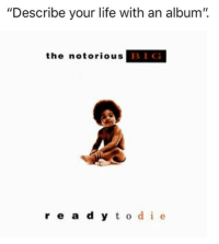 "Life, Notorious BIG, and Irl: ""Describe your life with an album"".  the notorious  BIG  re a d y to de"