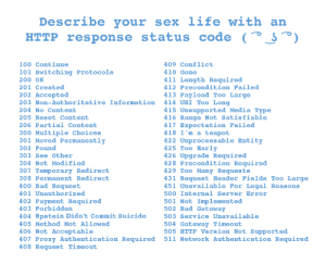 411 - Length Required: Describe your  life with an  sex  HTTP response status code (  100 Continue  409 Conflict  101 Switching Protocols  410 Gone  411 Length Required  412 Precondition Failed  200 OK  201 Created  202 Accepted  203 Non-Authoritative Information 414 URI Too Long  413 Payload Too Large  415 Unsupported Media Type  416 Range Not Satisfiable  417 Expectation Failed  418 I'm a teapot  422 Unprocessable Entity  425 Too Early  426 Upgrade Required  428 Precondition Required  429 Too Many Requests  431 Request Header Fields Too Large  451 Unavailable For Legal Reasons  204 No Content  205 Reset Content  206 Partial Content  300 Multiple Choices  301 Moved Permanently  302 Found  303 See Other  304 Not Modified  307 Temporary Redirect  308 Permanent Redirect  400 Bad Request  401 Unauthorized  500 Internal Server Error  402 Payment Required  403 Forbidden  501 Not Implemented  502 Bad Gat eway  404 Epstein Didn't Commit Suicide  503 Service Unavailable  504 Gateway Timeout  505 HTTP Version Not Supported  511 Network Authentication Required  405 Method Not Allowed  406 Not Acceptable  407 Proxy Authentication Required  408 Request Timeout 411 - Length Required