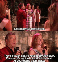 <p>Such a perfect day.</p>: Describe your perfect date  That's a tough one, I'd have'to saV April 25th.  Because its not too hot and not too cold.  All vou need is a light jacket <p>Such a perfect day.</p>