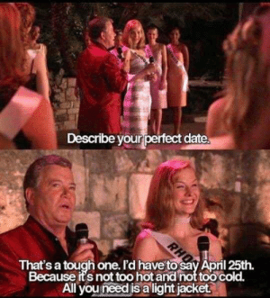 meirl: Describe your perfect date  That's a tough one. r'd have to say Äpril 25th  Because its not too hot and not too cold.  All you need is alight jacket. meirl