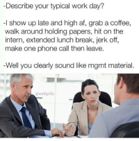 Snapchat dankmemesgang 🔥🔥🔥: Describe your typical work day?  -l show up late and high af, grab a coffee,  walk around holding papers, hit on the  intern, extended lunch break, jerk off,  make one phone call then leave.  Well you clearly sound like mgmt material.  @wolfgrillz Snapchat dankmemesgang 🔥🔥🔥
