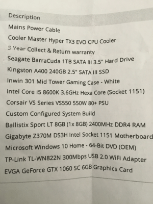 """Microsoft, Windows, and Drive: Description  Mains Power Cable  Cooler Master Hyper TX3 EVO CPU Cooler  3 Year Collect & Return warranty  Seagate BarraCuda 1TB SATA III 3.5"""" Hard Drive  Kingston A400 240GB 2.5"""" SATA II SSD  Inwin 301 Mid Tower Gaming Case - White  Intel Core i5 8600K 3.6GHZ Hexa Core (Socket 1151)  Corsair VS Series VS550 550W 80+ PSU  Custom Configu red System Build  Ballistix Sport LT 8GB (1x 8GB) 2400M Hz DDR4 RAM  Gigabyte Z370M DS3H Intel Socket 1151 Motherboard  Microsoft Windows 10 Home - 64-Bit DVD (OEM)  TP-Link TL-WN 822 N 300Mbps USB 2.0 WiFi Adapter  EVGA GeForce GTX 1060 SC 6GB Graphics Card How do you think this will hold up? Any suggestions?"""
