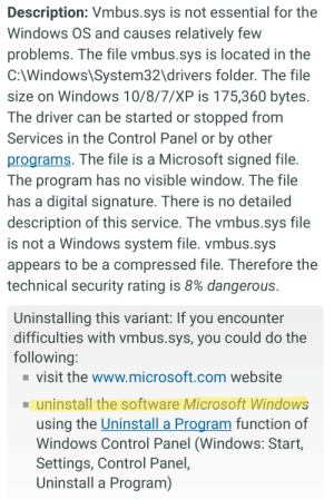 Advice, Microsoft, and Windows: Description: Vmbus.sys is not essential for the  Windows OS and causes relatively few  problems. The file vmbus.sys is located in the  C:\Windows\System32\drivers folder. The file  size on Windows 10/8/7/XP is 175,360 bytes.  The driver can be started or stopped from  Services in the Control Panel or by other  programs. The file is a Microsoft signed file.  The program has no visible window. The file  has a digital signature. There is no detailed  description of this service. The vmbus.sys file  is not a Windows system file. vmbus.sys  appears to be a compressed file. Therefore the  technical security rating is 8% dangerous.  Uninstalling this variant: If you encounter  difficulties with vmbus.sys, you could do the  following:  visit the www.microsoft.com website  uninstall the software Microsoft Windows  using the Uninstall a Program function of  Windows Control Panel (Windows: Start,  Settings, Control Panel,  Uninstall a Program) Not sure if this belongs here but look at the advice given by this website