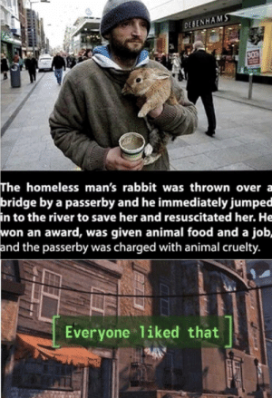 AWWW 100 by mcdethwivfries MORE MEMES: DESENHAMS  30  The homeless man's rabbit was thrown over a  bridge by a passerby and he immediately jumped  in to the river to save her and resuscitated her. He  won an award, was given animal food and a job,  and the passerby was charged with animal cruelty.  Everyone 1iked that AWWW 100 by mcdethwivfries MORE MEMES