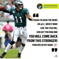 Get well soon, @cj_wentz + @deshaunwatson! 🙏 https://t.co/gn72L9OcFF: DESHAUN WATSON  @DESHAUNWATSON  LEAUUE  TOUGH TO HEAR THE NEWS  ON @CJ_WENTZ MAN!  LIKE YOU TOLD ME,  GOD GOT YOU MAN AND  YOU WILL COME BACK  FROM THIS STRONGER!  NEL  PRAYERS UP MY DUDE!  C@ Get well soon, @cj_wentz + @deshaunwatson! 🙏 https://t.co/gn72L9OcFF