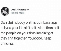 Big facts! 💯 https://t.co/XqBISjkfDE: Desi Alexander  desi_4018  Don't let nobody on this dumbass app  tell you your life ain't shit. More than half  the people on your timeline ain't got  they shit together. You good. Keep  grinding Big facts! 💯 https://t.co/XqBISjkfDE