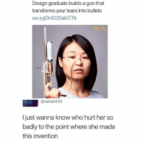 Memes, Wanna Know, and Design: Design graduate builds a gun that  transforms your tears into bullets  ow.lyjOHO30eNT74  @zattak430  l just wanna know who hurt her so  badly to the point where she made  this invention 🎶EVERYBODY HURRRRRTS🎶