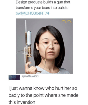 Tumblr, Blog, and Wanna Know: Design graduate builds a gun that  transforms your tears into bullets  ow.lyjOHO30eNT74  @zattak430  I just wanna know who hurt her so  badly to the point where she made  this invention srsfunny:It'll be ok
