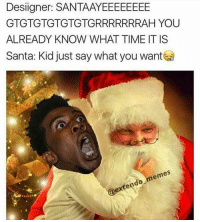 @extendo_memes Hold this fatass W for Desiigner reposting your meme🅱 |➡Follow @SteezyCooliie for more daily memes| Memes Dankmemes Dank Meme MemesDaily Memesfordays memepage memes memestar memesforweeks ex extendo Extendomemes Desiigner denzelcurry liluzivert ocean nice wtf kys lol w moon singapore: Designer: SANTA/AYEEEEEEEE  GTG TGTGTGTGTGRRRRRRRAH YOU  ALREADY KNOW WHAT TIME ITIS  Santa: Kid just say what you want  em @extendo_memes Hold this fatass W for Desiigner reposting your meme🅱 |➡Follow @SteezyCooliie for more daily memes| Memes Dankmemes Dank Meme MemesDaily Memesfordays memepage memes memestar memesforweeks ex extendo Extendomemes Desiigner denzelcurry liluzivert ocean nice wtf kys lol w moon singapore