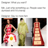Fam, Lmao, and Memes: Designer: What you want?  Me: Just whip something up. People wear the  dumbest shit if it's trendy  Designer: Say no more fam Looks like this designer dropped acid and sought inspiration from Alice In Wonderland. Anyone want some eggs over-easy? Maybe a dresser dress? Or perhaps whatever the hell that is in the middle? Lmao 😂😂😂