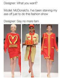 Ass, Fam, and Fashion: Designer: What you want?  Model: McDonald's. I've been starving my  ass off just to do this fashion show  Designer: Say no more fam  MOSCHINO 🎶 ba da ba ba baaaa, I'm wearin it🎶 Go check out @theyamgram @theyamgram @theyamgram @theyamgram @theyamgram