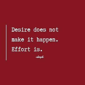 Make, Desire, and Happen: Desire does not  make it happen.  Effort is.