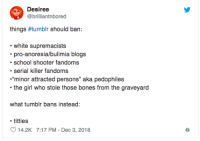 "Bones, Fucking, and School: Desiree  @brilliantnbored  things #tumblr should ban:  white supremacists  pro-anorexia/bulimia blogs  school shooter fandoms  serial killer fandoms  ""minor attracted persons"" aka pedophiles  the girl who stole those bones from the graveyard  what tumblr bans instead:  titties  14.2K 7:17 PM- Dec 3, 2018 wormy-business:I'm gonna fucking scream this post was hidden for having ""sensitive content"""