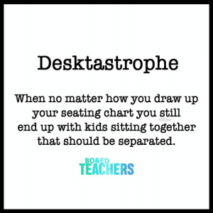 Bored, Kids, and How: Desktastrophe  When no matter how you draw up  your seating chart you still  end up with kids sitting together  tnat should be separated.  TEACHERS  BORED  TEACHERS When no matter how you draw up your seating chart you still end up with kids sitting together that should be separated.
