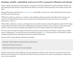 """Looks like you will no longer be able to overclock an intel Cpu manufactured after 2015 because of yet another exploit. So long for the """"I can OC to 5Ghz and you can't"""" argument. This is why intel should innovate instead of refreshing the same CPU every year.: Desktop, mobile, embedded, and server CPUS exposed to Plundervolt attacks  Today's updates also patch Intel CPUS against a newly discovered attack dubbed by researchers behind it Plundervolt  and targeting the Intel Software Guard eXtensions (SGX) set of security-related instruction codes within modern Intel  CPUS.  Plundervolt attacks would abuse the CVE-2019-11157 vulnerability via local access, a flaw addressed by Intel as part of  the INTEL-SA-00289 advisory.  """"INTEL-SA-oo289 is an advisory we worked on with multiple academic researchers that affects client systems, and  some Xeon E based platforms. Some of the researchers have demonstrated the same class of issue on non-Intel  architectures,"""" Intel says.  """"When SGX is enabled on a system, a privileged user may be able to mount an attack through the control of CPU voltage  settings with the potential to impact the confidentiality and integrity of software assets. Intel has worked with system  vendors to develop a microcode update that mitigates the issue by locking voltage to the default settings.""""  """"We were able to corrupt the integrity of Intel SGX on Intel Core processors by controling the voltage when executing  enclave computations,"""" the research team who developed the attack states. """"This means that even Intel SGX's memory  encryption/authentication technology cannot protect against Plundervolt.""""  The list of CPU models affected by Plundervolt includes:  Intel 6th, 7th, 8th, 9th & 10th Generation Core Processors.  • Intel Xeon Processor E3 v5 & v6  Intel Xeon Processor E-2100 & E-2200 Families.  Intel also states that the vulnerability has not been exploited by attackers in the wild and it recommends users of the  Intel Processors listed above to ins"""