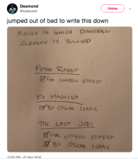 Movies, Ex Machina, and Rabbit: Desmond  @kyleauxren  Follow  jumped out of bed to write this down  MOvIES IN WHICH DOMANALL  GLEESON IS BULIED  PETaz RABBIT  FOR COMEDIC EFEECT  Ex MACHINA  THE LAST JED I  FOR CO MEDIC EFFECT  BY OSCAR İSAA c  10:00 PM-27 Nov 2018