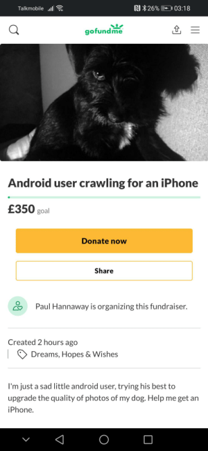 Desperate Times https://www.gofundme.com/f/android-user-crawling-for-an-iphone?utm_source=customer&utm_medium=copy_link-tip&utm_campaign=p_cp+share-sheet: Desperate Times https://www.gofundme.com/f/android-user-crawling-for-an-iphone?utm_source=customer&utm_medium=copy_link-tip&utm_campaign=p_cp+share-sheet
