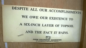 theasexualanarchist:  thisishangingrockcomics:  27450383:  @thisishangingrockcomics  Farm equipment association going hard w the truisms  This is the most southern gothic thing I have fucking seen : DESPITE ALL OUR ACCOMPLISHMENTS  WE OWE OUR EXISTENCE TO  A SIX-INCH LAYER OF TOPsoIL  AND THE FACT IT RAINS.  FARM EQUIPMENT ASSOCIATION  OF MINNESOTA AND SOUTH DAKOTA theasexualanarchist:  thisishangingrockcomics:  27450383:  @thisishangingrockcomics  Farm equipment association going hard w the truisms  This is the most southern gothic thing I have fucking seen