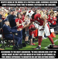 """I know this was a while ago but respect!!: DESPITE BEING IN THE MIDDLE OF A FOOTBALL GAME, CARDINALS RECEIVER  LARRY FITZGERALD TOOK TIME TO HONOR A VETERAN ON THE SIDELINES  AMERICAN VETERANS  ACCORDING TO THE MAN'S GRANDSON, """"HE WAS SMILING NON-STOP THE  ENTIRE NIGHT. HE JUST LOST HIS BRIDE OF 64 YEARS IN SEPTEMBER, SO  THIS WHOLE EXPERIENCE TO BRIGHTEN HIS DAY WAS BEYOND WORDS."""" I know this was a while ago but respect!!"""