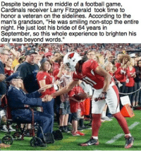 """Larry Fitz is the man: Despite being in the middle of a football game,  Cardinals receiver Larry Fitzgerald took time to  honor a veteran on the sidelines. According to the  man's grandson, """"He was smiling non-stop the entire  night. He just lost his bride of 64 years in  September, so this whole experience to brighten his  day was beyond words."""" Larry Fitz is the man"""