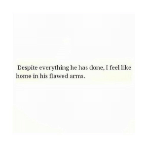 http://iglovequotes.net/: Despite everything he has done, I feel like  home in his flawed arms. http://iglovequotes.net/