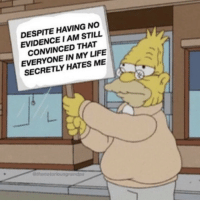 Life, Evidence, and Still: DESPITE HAVING NO  EVIDENCE I AM STILL  CONVINCED THAT  EVERYONE IN MY LIFE  SECRETLY HATES ME  9