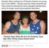 """""""At least she got the guts to go out and target my prejudices through divisive and cruel rhetoric that legitimises it all"""": Despite often making fun of Pauline Hanson as young  boy in the 1990s Bryson says his views towards the  firey-haired protectionist have changed substantially  since he began watching breakfast television.  """"Pauline Says What We Are All Thinking"""" Says  Man Who Thinks About Racist Stuff  betootaadvocate.com  O 5.2K 634 comments 175 shares """"At least she got the guts to go out and target my prejudices through divisive and cruel rhetoric that legitimises it all"""""""