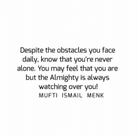 Tag • Share • Like Despite the obstacles you face daily, know that you're never alone. You may feel that you are but the Almighty is always watching over you! muftimenk muftimenkfanpage muftimenkreminders Follow: @muftimenkofficial Follow: @muftimenkreminders: Despite the obstacles you face  daily, know that you're never  alone. You may feel that you are  but the Almighty is always  watching over you!  MUFTI ISMAIL MENK Tag • Share • Like Despite the obstacles you face daily, know that you're never alone. You may feel that you are but the Almighty is always watching over you! muftimenk muftimenkfanpage muftimenkreminders Follow: @muftimenkofficial Follow: @muftimenkreminders