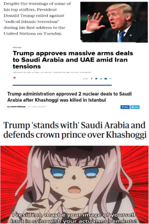 """Donald Trump, Politics, and Prince: Despite the warnings of some of  his top staffers, President  Donald Trump railed against  """"radical Islamic terrorism""""  during his first address to the  United Nations on Tuesday.  POLITICS  Trump approves massive arms deals  to Saudi Arabia and UAE amid Iran  tensions  PUBLISHED FRI, MAY 24 30a19 417 PM EDT I UPDATED FRI, MAY 24 2019 628 PM EDT  AP  f yin  SHAPE  Trump administration approved 2 nuclear deals to Saudi  Arabia after Khashoggi was killed in Istanbul  By CONOR FINNEGAN Jun 5,2019, 12:33 AM ET  f share  Twoct  Trump 'stands with' Saudi Arabia and  defends crown prince over Khashoggi  President maybe your image of yourself  isn't in sync with your actual movements! The three magic words."""