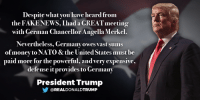 Fake, Money, and News: Despite what you have heard from  the FAKENEWS, Ihad a GREAT meeting  with German Chancellor Angella Merkel.  Nevertheless, Germany owes vast sums  of money to NATO&the United States must be  paid more for the powerful, andvery expensive,  defense itprovides to Germany  President Trump  COREALDONALDTRUMP Despite what you have heard from the FAKE NEWS, I had a GREAT meeting with German Chancellor Angela Merkel. Nevertheless, Germany owes vast sums of money to NATO & the United States must be paid more for the powerful, and very expensive, defense it provides to Germany!